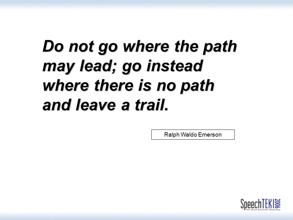 Ralph Waldo Emerson Do not go where the path may lead; go instead where there is no path and leave a trail.