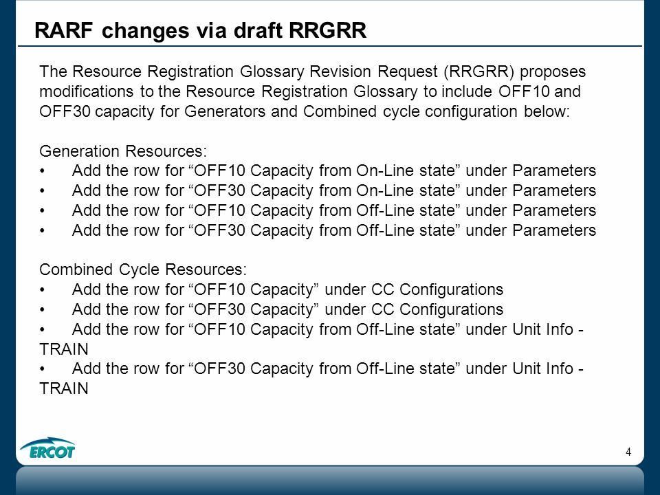 4 RARF changes via draft RRGRR The Resource Registration Glossary Revision Request (RRGRR) proposes modifications to the Resource Registration Glossary to include OFF10 and OFF30 capacity for Generators and Combined cycle configuration below: Generation Resources: Add the row for OFF10 Capacity from On-Line state under Parameters Add the row for OFF30 Capacity from On-Line state under Parameters Add the row for OFF10 Capacity from Off-Line state under Parameters Add the row for OFF30 Capacity from Off-Line state under Parameters Combined Cycle Resources: Add the row for OFF10 Capacity under CC Configurations Add the row for OFF30 Capacity under CC Configurations Add the row for OFF10 Capacity from Off-Line state under Unit Info - TRAIN Add the row for OFF30 Capacity from Off-Line state under Unit Info - TRAIN