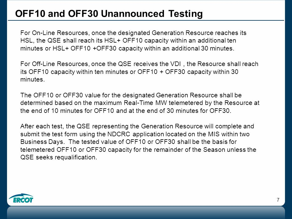 7 OFF10 and OFF30 Unannounced Testing For On-Line Resources, once the designated Generation Resource reaches its HSL, the QSE shall reach its HSL+ OFF10 capacity within an additional ten minutes or HSL+ OFF10 +OFF30 capacity within an additional 30 minutes.