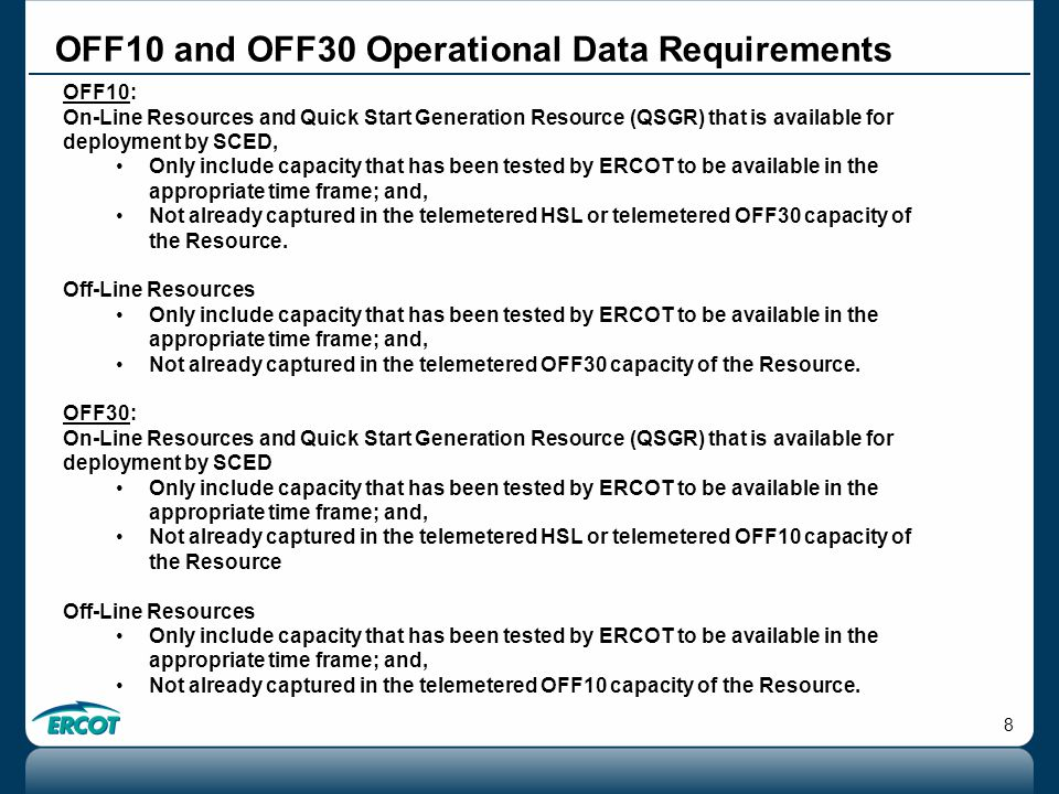 8 OFF10 and OFF30 Operational Data Requirements OFF10: On-Line Resources and Quick Start Generation Resource (QSGR) that is available for deployment by SCED, Only include capacity that has been tested by ERCOT to be available in the appropriate time frame; and, Not already captured in the telemetered HSL or telemetered OFF30 capacity of the Resource.