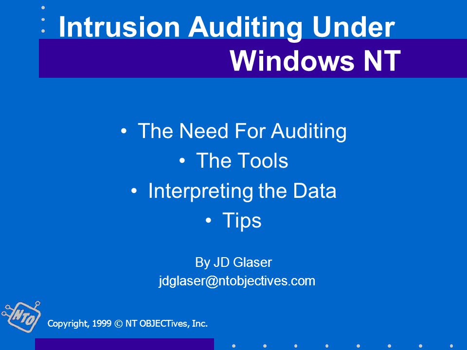 Intrusion Auditing Under Windows NT The Need For Auditing The Tools Interpreting the Data Tips By JD Glaser jdglaser@ntobjectives.com Copyright, 1999 © NT OBJECTives, Inc.
