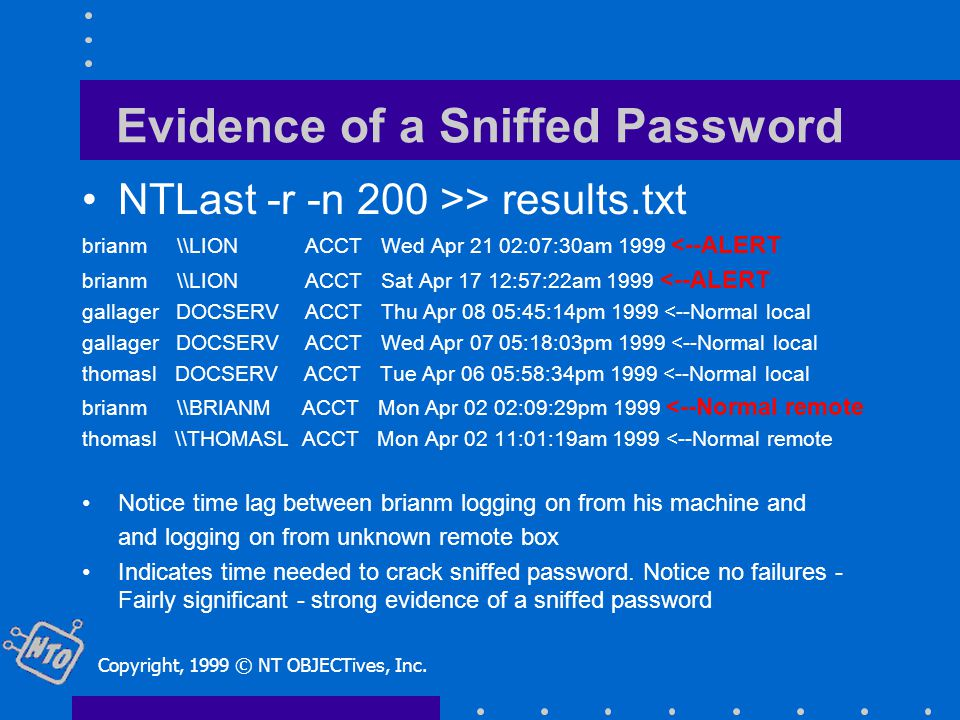 Evidence of a Sniffed Password NTLast -r -n 200 >> results.txt brianm \\LION ACCT Wed Apr 21 02:07:30am 1999 <--ALERT brianm \\LION ACCT Sat Apr 17 12:57:22am 1999 <--ALERT gallager DOCSERV ACCT Thu Apr 08 05:45:14pm 1999 <--Normal local gallager DOCSERV ACCT Wed Apr 07 05:18:03pm 1999 <--Normal local thomasl DOCSERV ACCT Tue Apr 06 05:58:34pm 1999 <--Normal local brianm \\BRIANM ACCT Mon Apr 02 02:09:29pm 1999 <--Normal remote thomasl \\THOMASL ACCT Mon Apr 02 11:01:19am 1999 <--Normal remote Notice time lag between brianm logging on from his machine and and logging on from unknown remote box Indicates time needed to crack sniffed password.