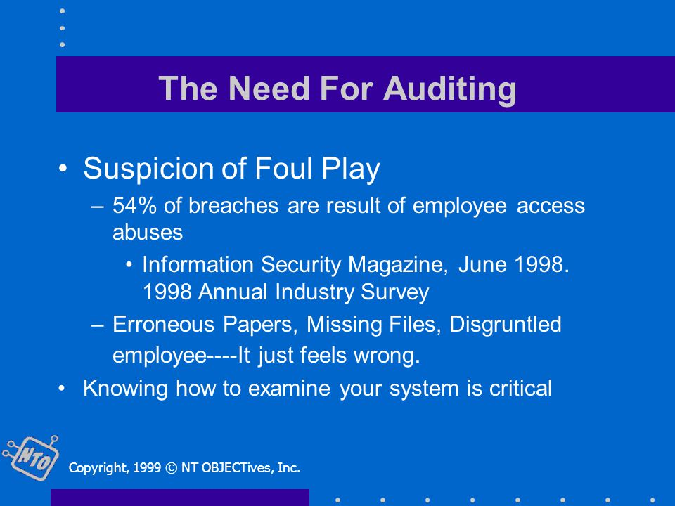 The Need For Auditing Suspicion of Foul Play –54% of breaches are result of employee access abuses Information Security Magazine, June 1998.