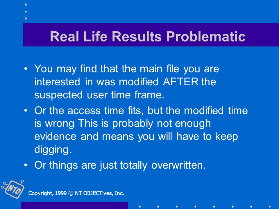 Real Life Results Problematic You may find that the main file you are interested in was modified AFTER the suspected user time frame.