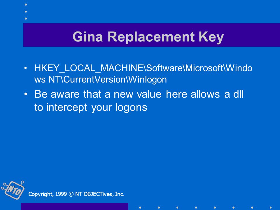 Gina Replacement Key HKEY_LOCAL_MACHINE\Software\Microsoft\Windo ws NT\CurrentVersion\Winlogon Be aware that a new value here allows a dll to intercept your logons Copyright, 1999 © NT OBJECTives, Inc.