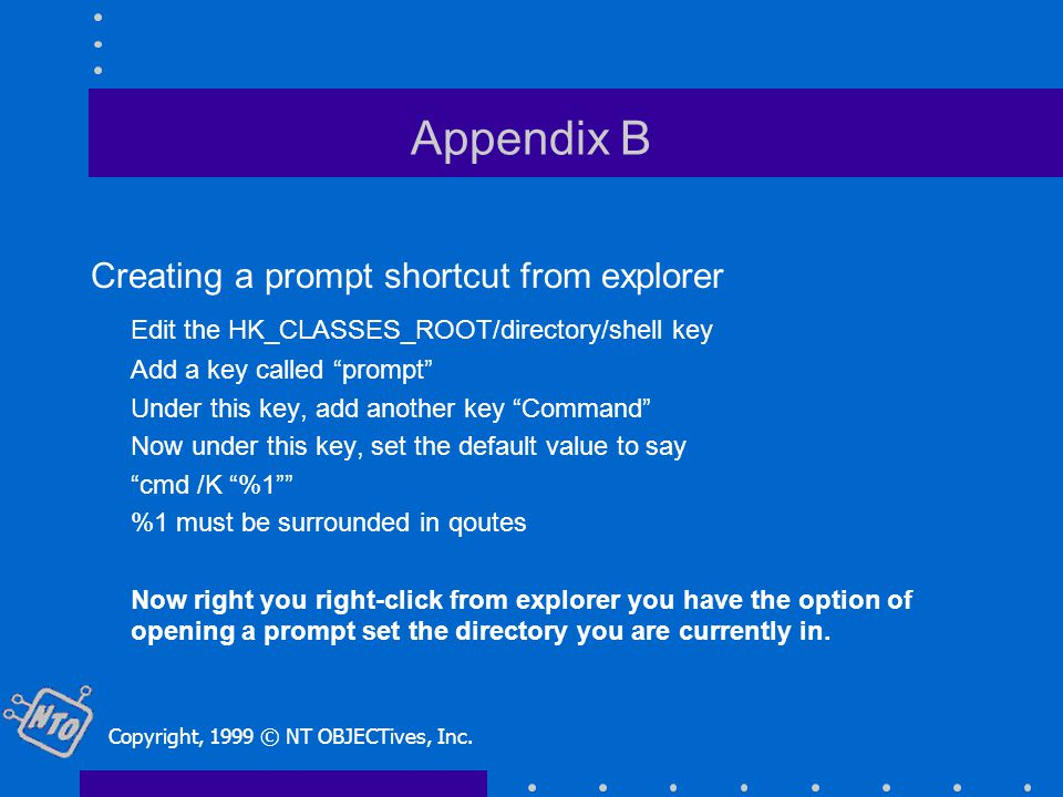 Appendix B Creating a prompt shortcut from explorer Edit the HK_CLASSES_ROOT/directory/shell key Add a key called prompt Under this key, add another key Command Now under this key, set the default value to say cmd /K %1 %1 must be surrounded in qoutes Now right you right-click from explorer you have the option of opening a prompt set the directory you are currently in.