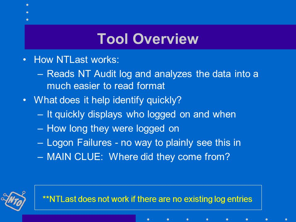 Tool Overview How NTLast works: –Reads NT Audit log and analyzes the data into a much easier to read format What does it help identify quickly.