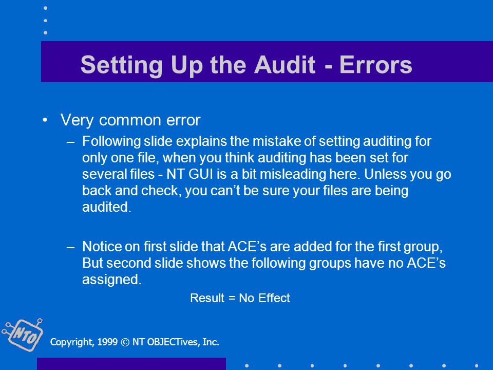 Setting Up the Audit - Errors Very common error –Following slide explains the mistake of setting auditing for only one file, when you think auditing has been set for several files - NT GUI is a bit misleading here.