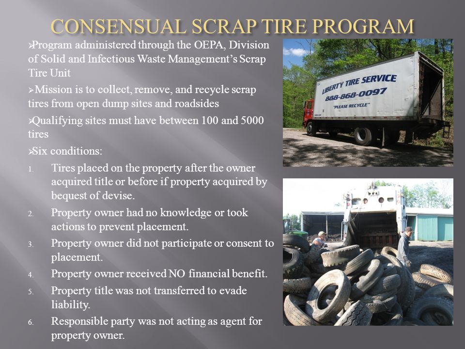CONSENSUAL SCRAP TIRE PROGRAM  Program administered through the OEPA, Division of Solid and Infectious Waste Management's Scrap Tire Unit  Mission is to collect, remove, and recycle scrap tires from open dump sites and roadsides  Qualifying sites must have between 100 and 5000 tires  Six conditions: 1.