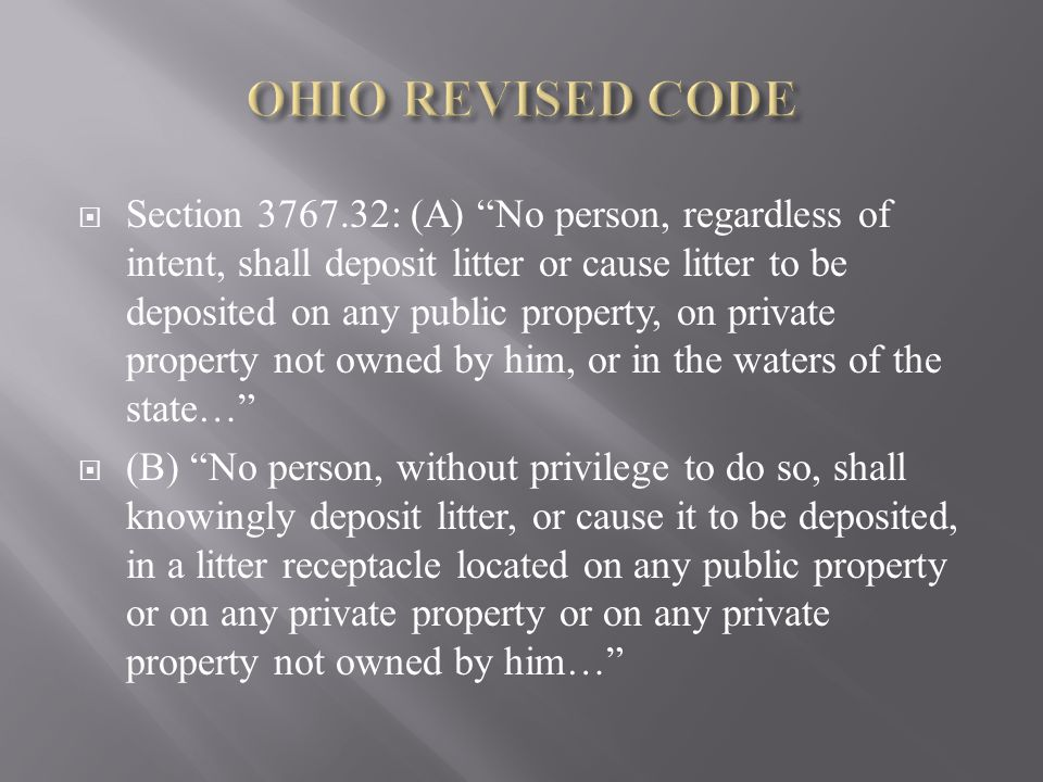  Section 3767.32: (A) No person, regardless of intent, shall deposit litter or cause litter to be deposited on any public property, on private property not owned by him, or in the waters of the state…  (B) No person, without privilege to do so, shall knowingly deposit litter, or cause it to be deposited, in a litter receptacle located on any public property or on any private property or on any private property not owned by him…