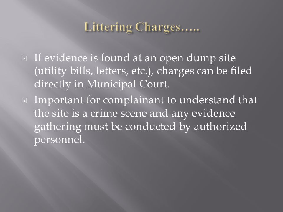  If evidence is found at an open dump site (utility bills, letters, etc.), charges can be filed directly in Municipal Court.