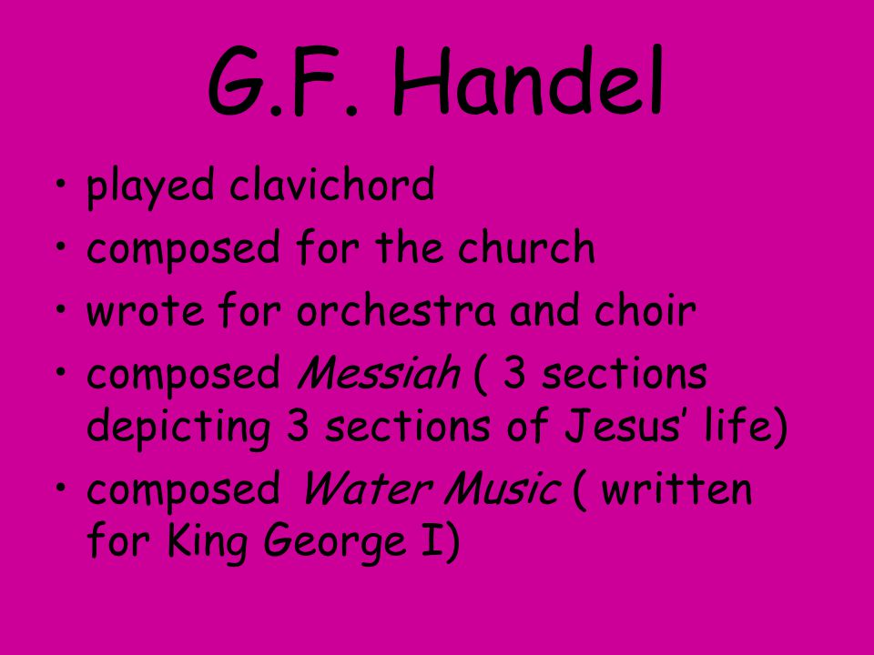 G.F. Handel played clavichord composed for the church wrote for orchestra and choir composed Messiah ( 3 sections depicting 3 sections of Jesus' life)