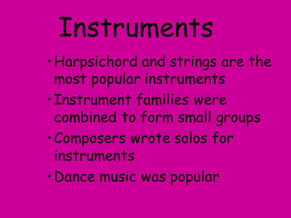 Instruments Harpsichord and strings are the most popular instruments Instrument families were combined to form small groups Composers wrote solos for