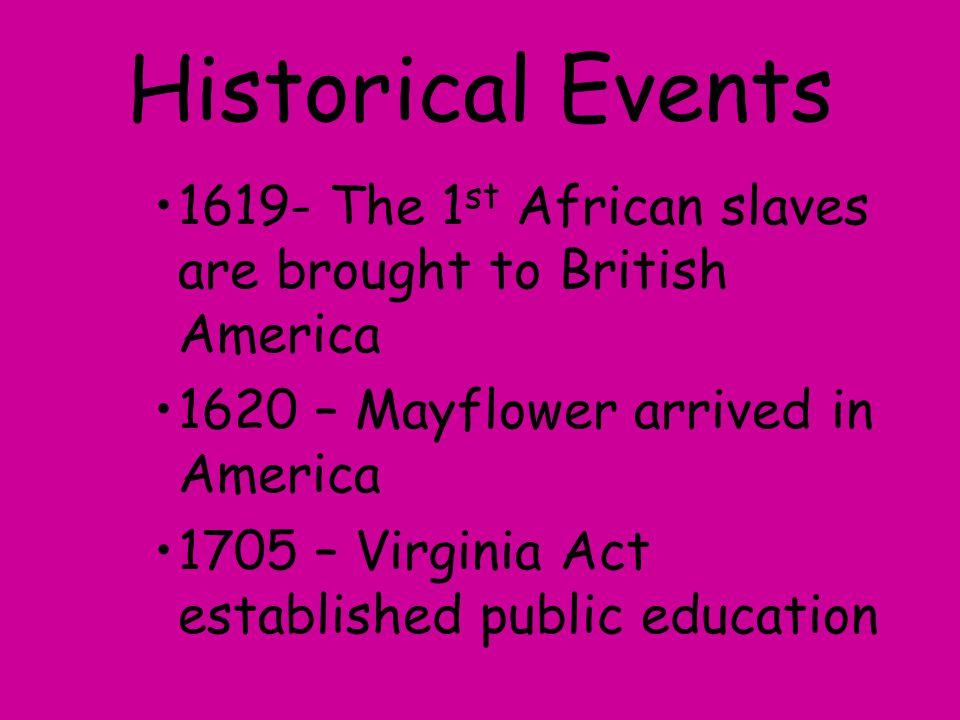 Historical Events 1619- The 1 st African slaves are brought to British America 1620 – Mayflower arrived in America 1705 – Virginia Act established pub