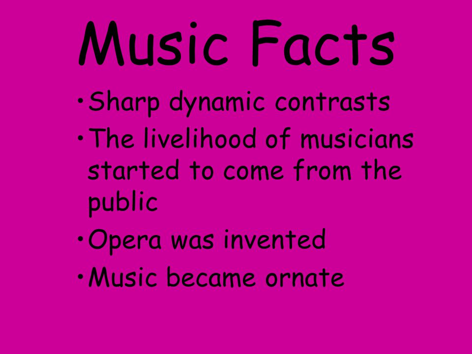 Music Facts Sharp dynamic contrasts The livelihood of musicians started to come from the public Opera was invented Music became ornate