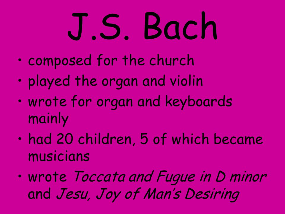 J.S. Bach composed for the church played the organ and violin wrote for organ and keyboards mainly had 20 children, 5 of which became musicians wrote
