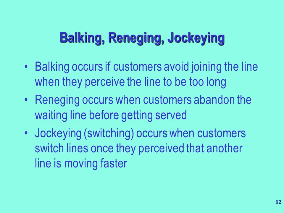12 Balking occurs if customers avoid joining the line when they perceive the line to be too long Reneging occurs when customers abandon the waiting li