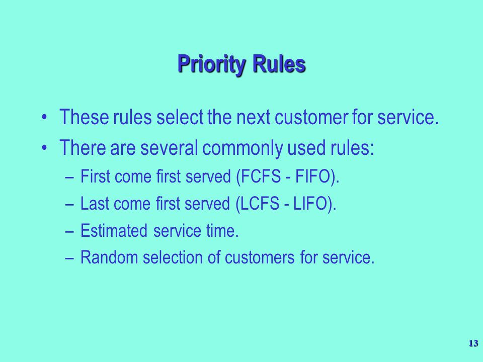 13 These rules select the next customer for service. There are several commonly used rules: –First come first served (FCFS - FIFO). –Last come first s