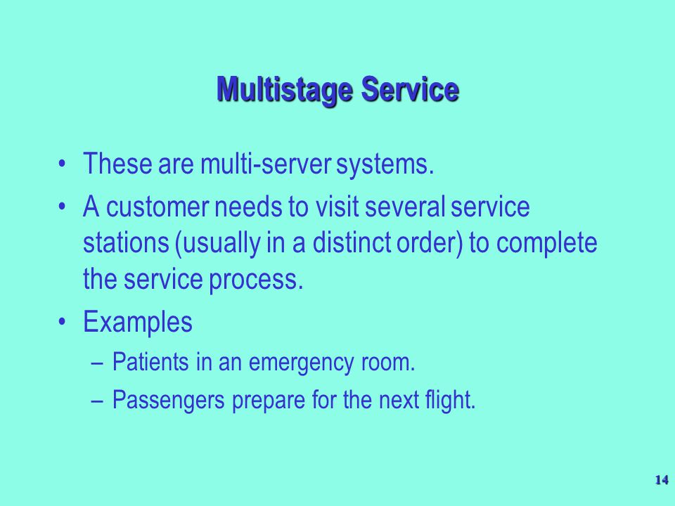 14 Multistage Service These are multi-server systems. A customer needs to visit several service stations (usually in a distinct order) to complete the