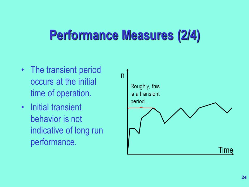 24 Roughly, this is a transient period… n Time Performance Measures (2/4) The transient period occurs at the initial time of operation. Initial transi