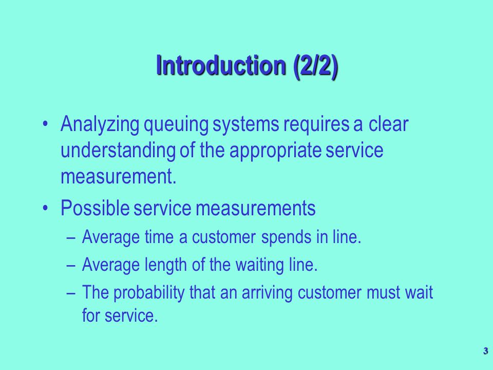 3 Introduction (2/2) Analyzing queuing systems requires a clear understanding of the appropriate service measurement. Possible service measurements –A