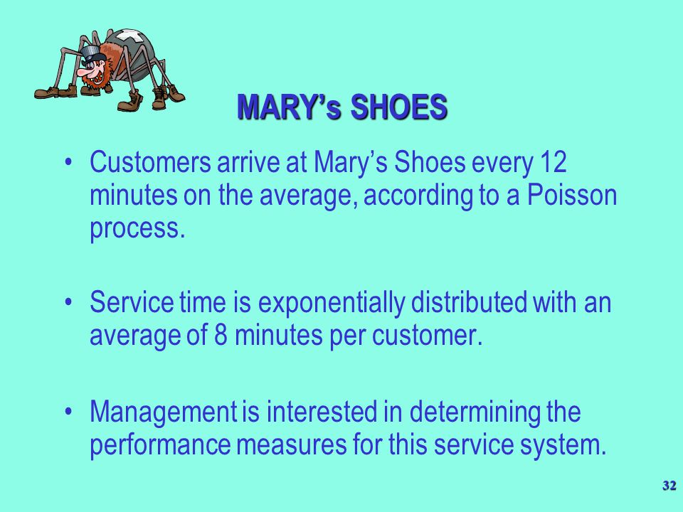 32 MARY's SHOES Customers arrive at Mary's Shoes every 12 minutes on the average, according to a Poisson process. Service time is exponentially distri