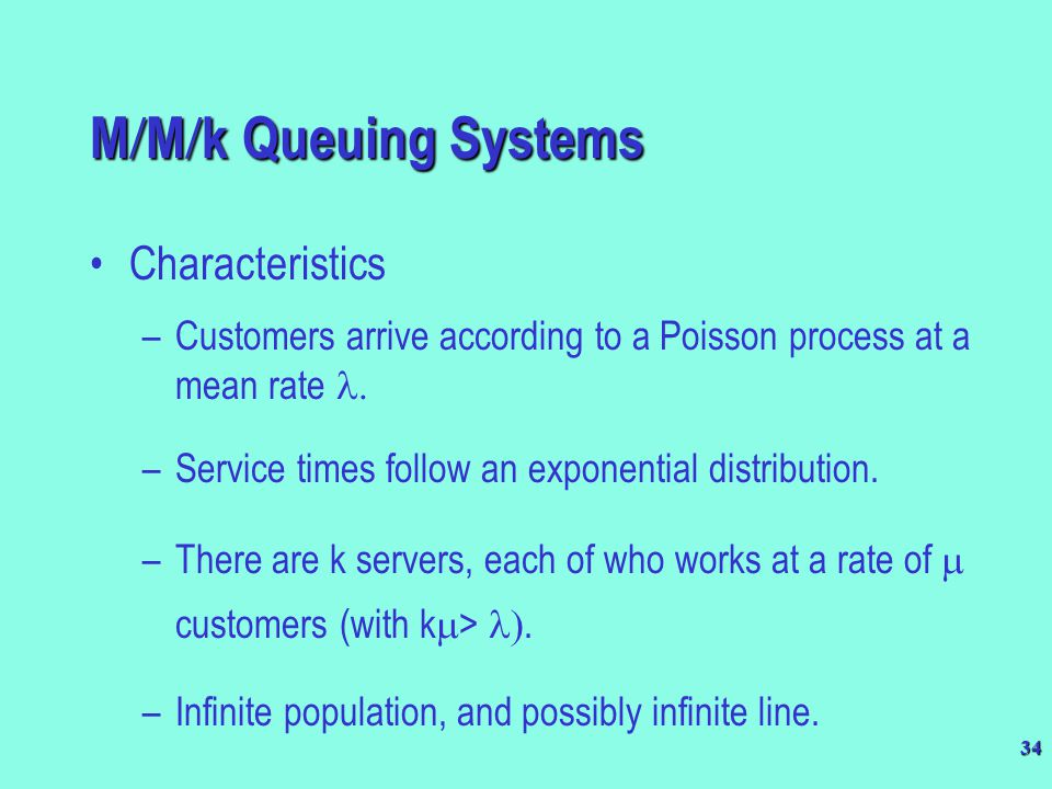 34 M  M  k Queuing Systems Characteristics –Customers arrive according to a Poisson process at a mean rate  –Service times follow an exponential d