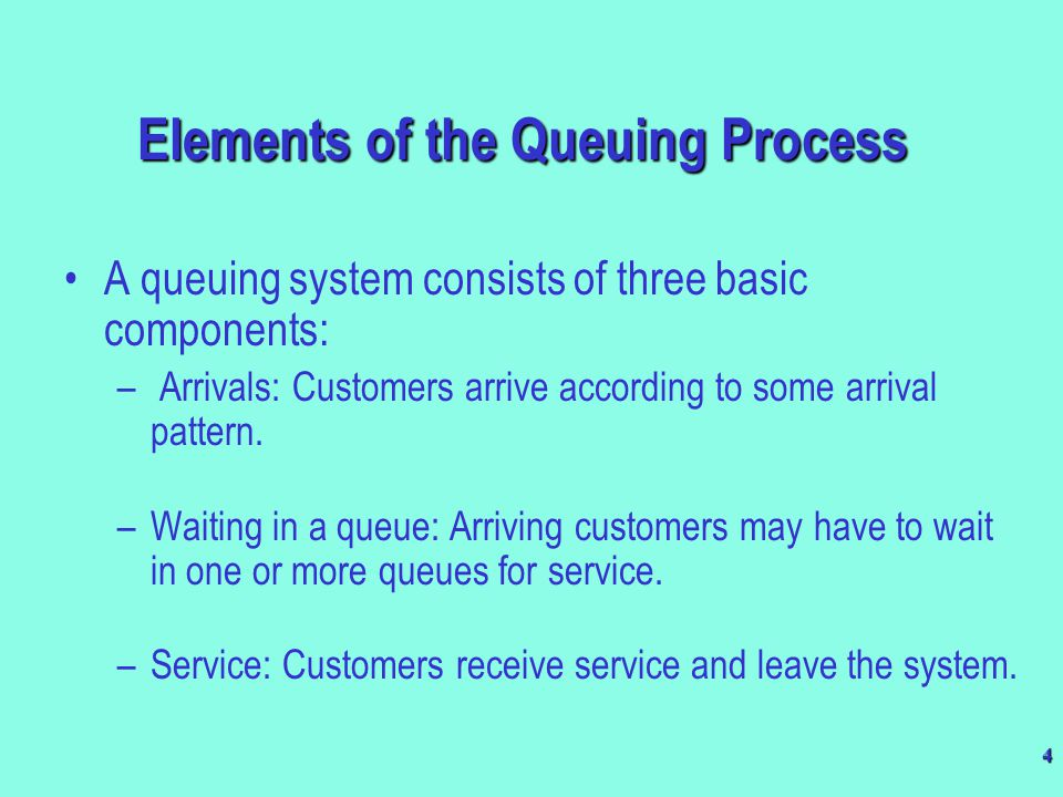 4 Elements of the Queuing Process A queuing system consists of three basic components: – Arrivals: Customers arrive according to some arrival pattern.