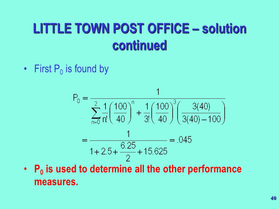 40 LITTLE TOWN POST OFFICE – solution continued First P 0 is found by P 0 is used to determine all the other performance measures.