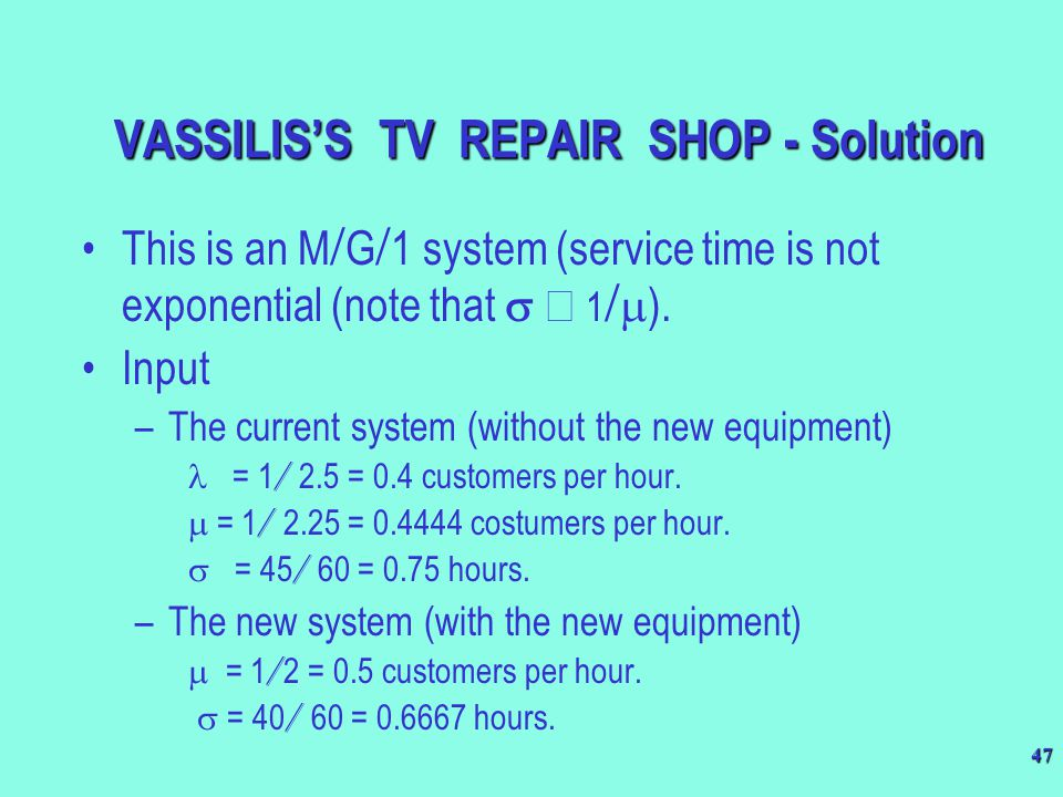 47 This is an M  G  1 system (service time is not exponential (note that  1   ). Input –The current system (without the new equipment)  = 1 /