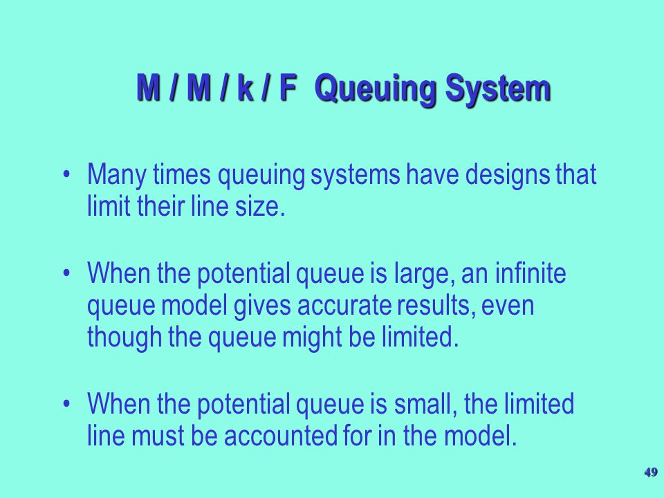 49 M / M / k / F Queuing System Many times queuing systems have designs that limit their line size. When the potential queue is large, an infinite que