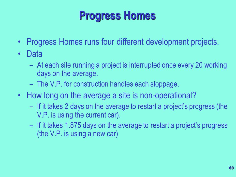 60 Progress Homes Progress Homes runs four different development projects. Data –At each site running a project is interrupted once every 20 working d