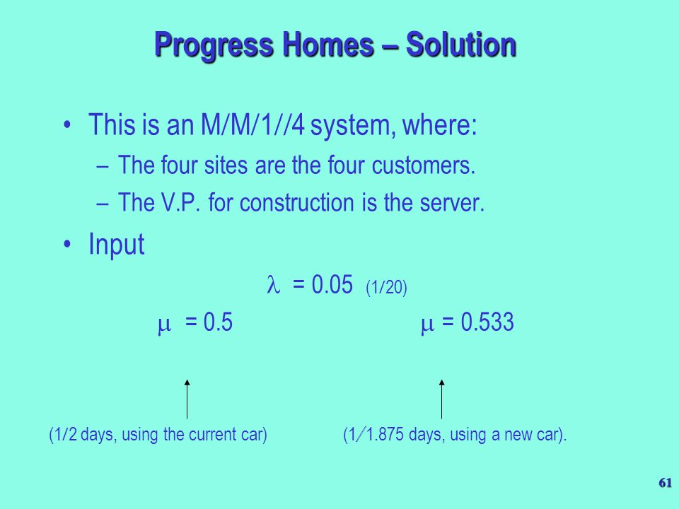 61 Progress Homes – Solution This is an M  M  1  4 system, where: –The four sites are the four customers. –The V.P. for construction is the server