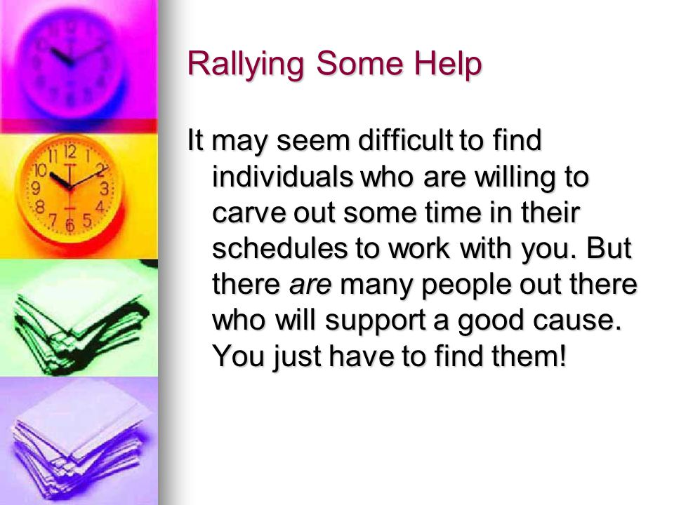Rallying Some Help It may seem difficult to find individuals who are willing to carve out some time in their schedules to work with you.