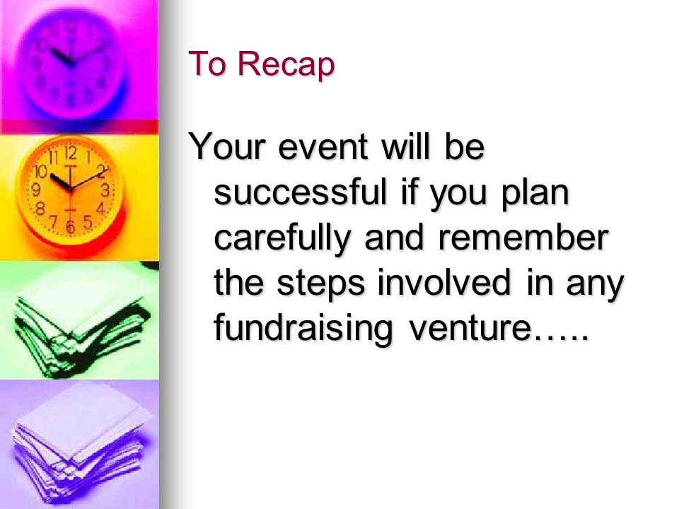 To Recap Your event will be successful if you plan carefully and remember the steps involved in any fundraising venture…..
