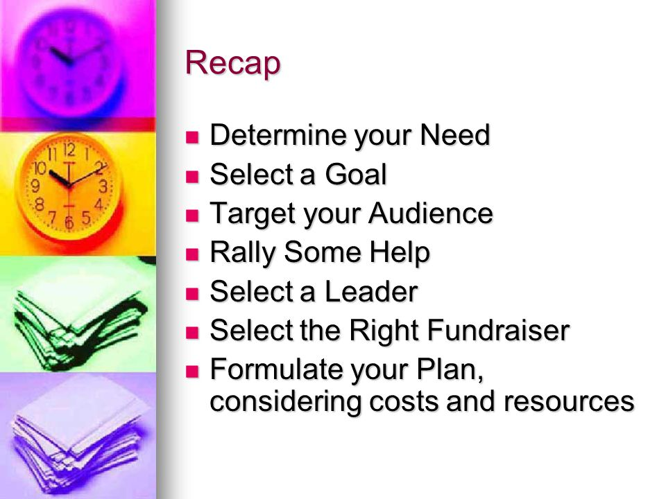 Recap Determine your Need Determine your Need Select a Goal Select a Goal Target your Audience Target your Audience Rally Some Help Rally Some Help Select a Leader Select a Leader Select the Right Fundraiser Select the Right Fundraiser Formulate your Plan, considering costs and resources Formulate your Plan, considering costs and resources