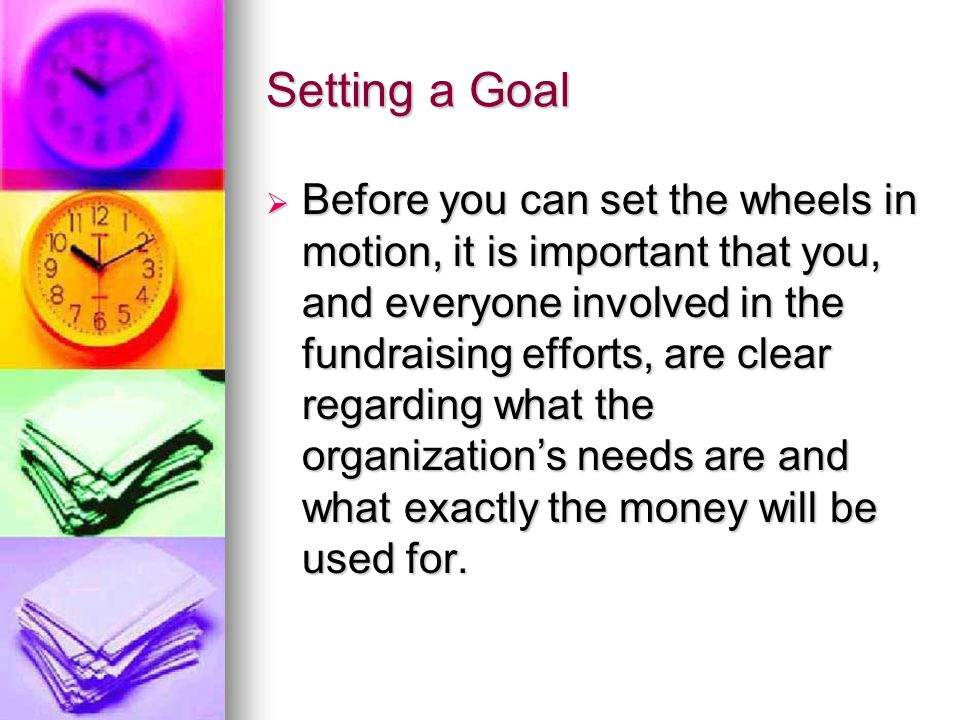 Setting a Goal  Before you can set the wheels in motion, it is important that you, and everyone involved in the fundraising efforts, are clear regarding what the organization's needs are and what exactly the money will be used for.