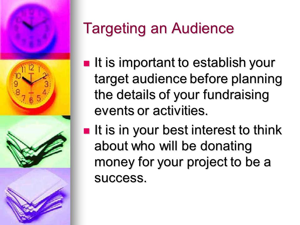 Targeting an Audience It is important to establish your target audience before planning the details of your fundraising events or activities.