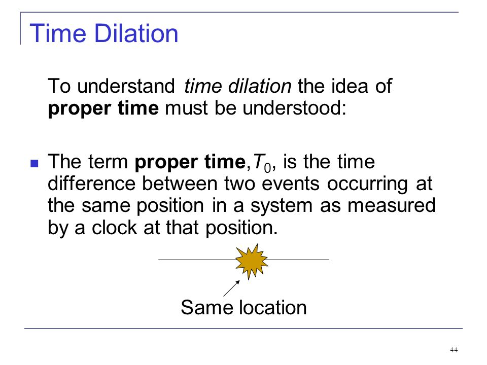 43 2.5: Time Dilation and Length Contraction Time Dilation: Clocks in K' run slow with respect to stationary clocks in K. Length Contraction: Lengths
