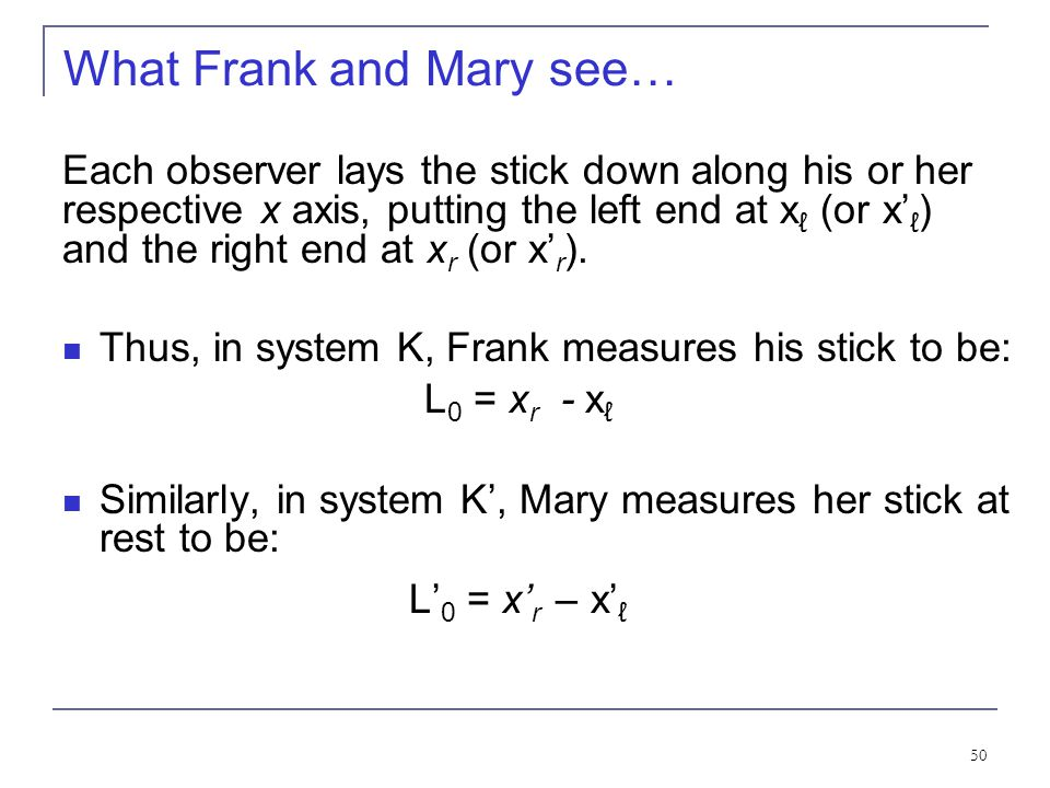 49 Length Contraction To understand length contraction the idea of proper length must be understood: Let an observer in each system K and K' have a me