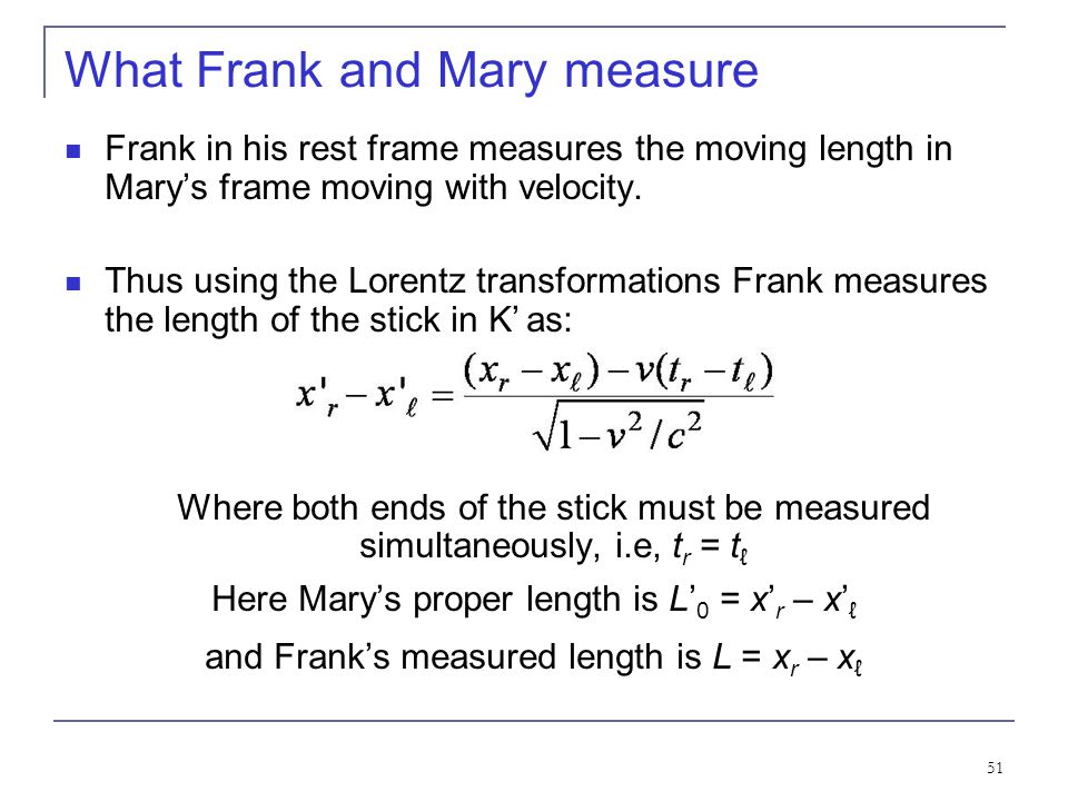 50 What Frank and Mary see… Each observer lays the stick down along his or her respective x axis, putting the left end at x ℓ (or x' ℓ ) and the right