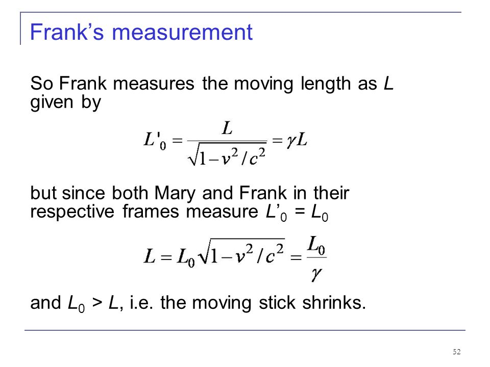 51 What Frank and Mary measure Frank in his rest frame measures the moving length in Mary's frame moving with velocity. Thus using the Lorentz transfo