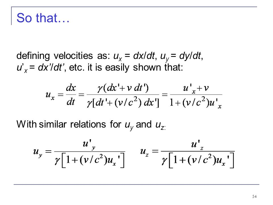 53 2.6: Addition of Velocities Taking differentials of the Lorentz transformation, relative velocities may be calculated: