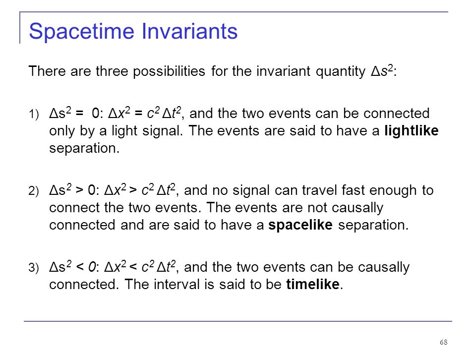67 Spacetime Invariants If we consider two events, we can determine the quantity Δ s 2 between the two events, and we find that it is invariant in any
