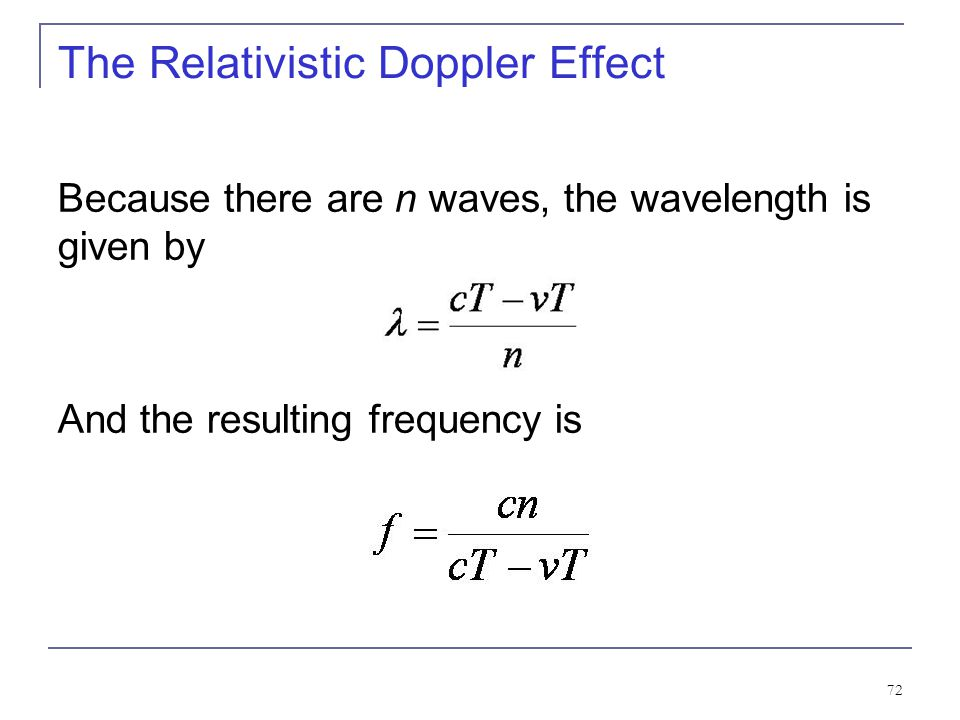 71 The Relativistic Doppler Effect Consider a source of light (for example, a star) and a receiver (an astronomer) approaching one another with a rela