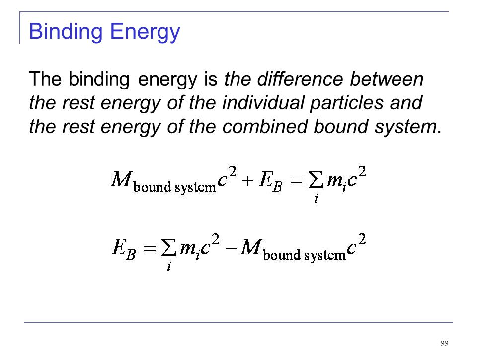 98 Binding Energy The equivalence of mass and energy becomes apparent when we study the binding energy of systems like atoms and nuclei that are forme