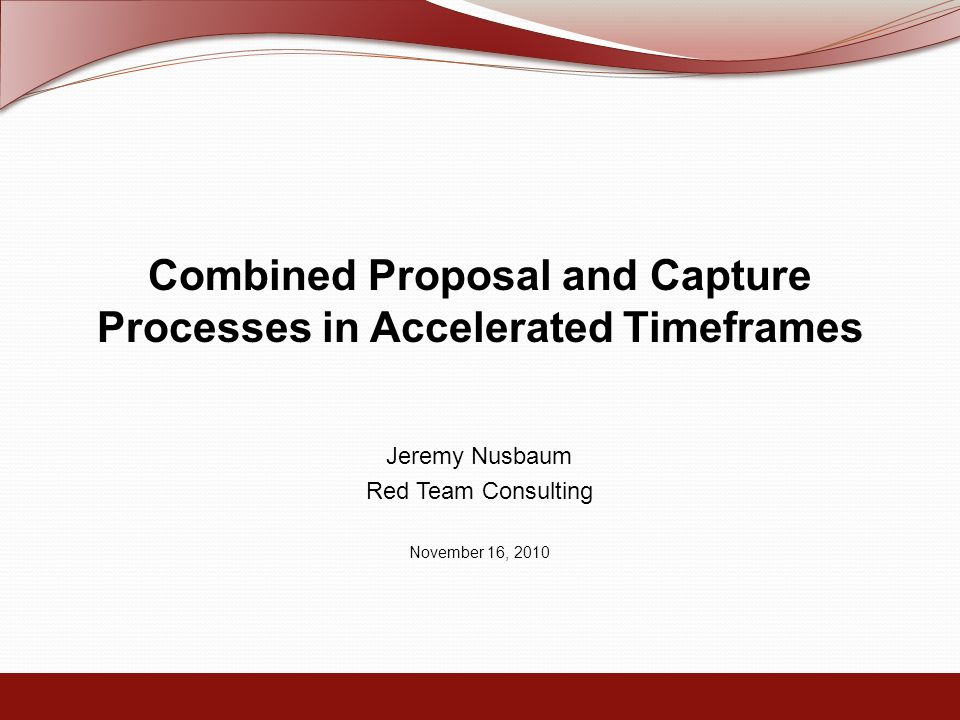Combined Proposal and Capture Processes in Accelerated Timeframes Jeremy Nusbaum Red Team Consulting November 16, 2010