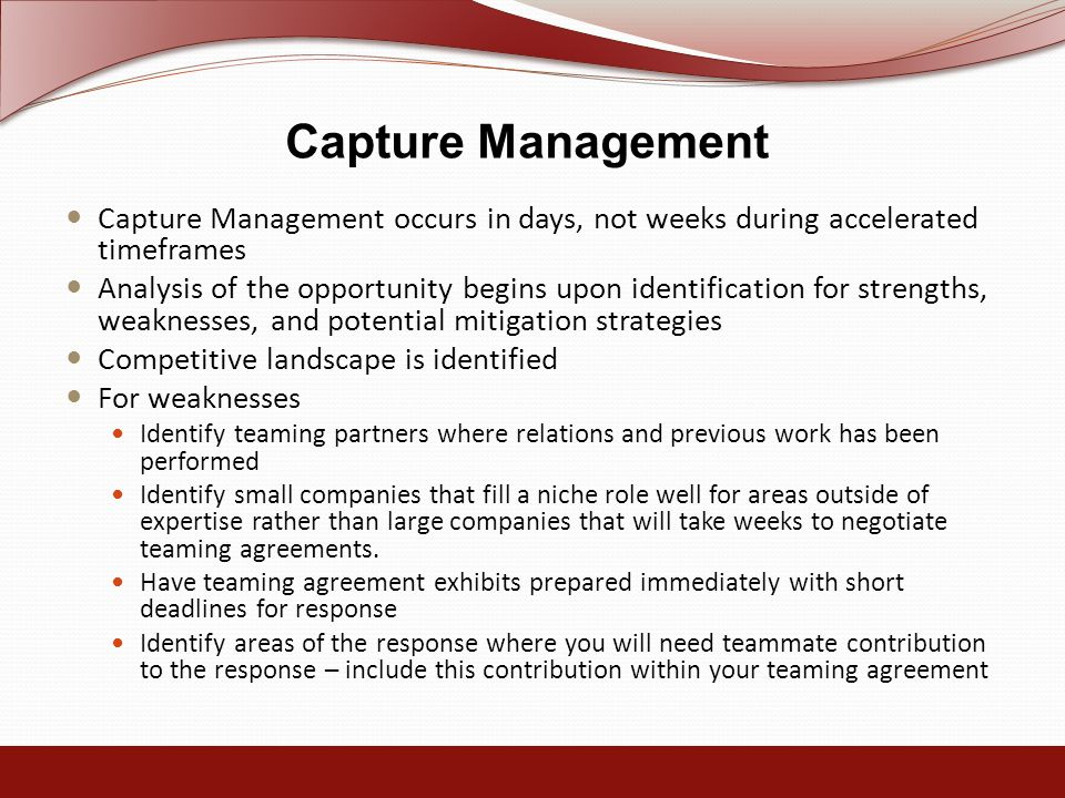 Capture Management Capture Management occurs in days, not weeks during accelerated timeframes Analysis of the opportunity begins upon identification for strengths, weaknesses, and potential mitigation strategies Competitive landscape is identified For weaknesses Identify teaming partners where relations and previous work has been performed Identify small companies that fill a niche role well for areas outside of expertise rather than large companies that will take weeks to negotiate teaming agreements.