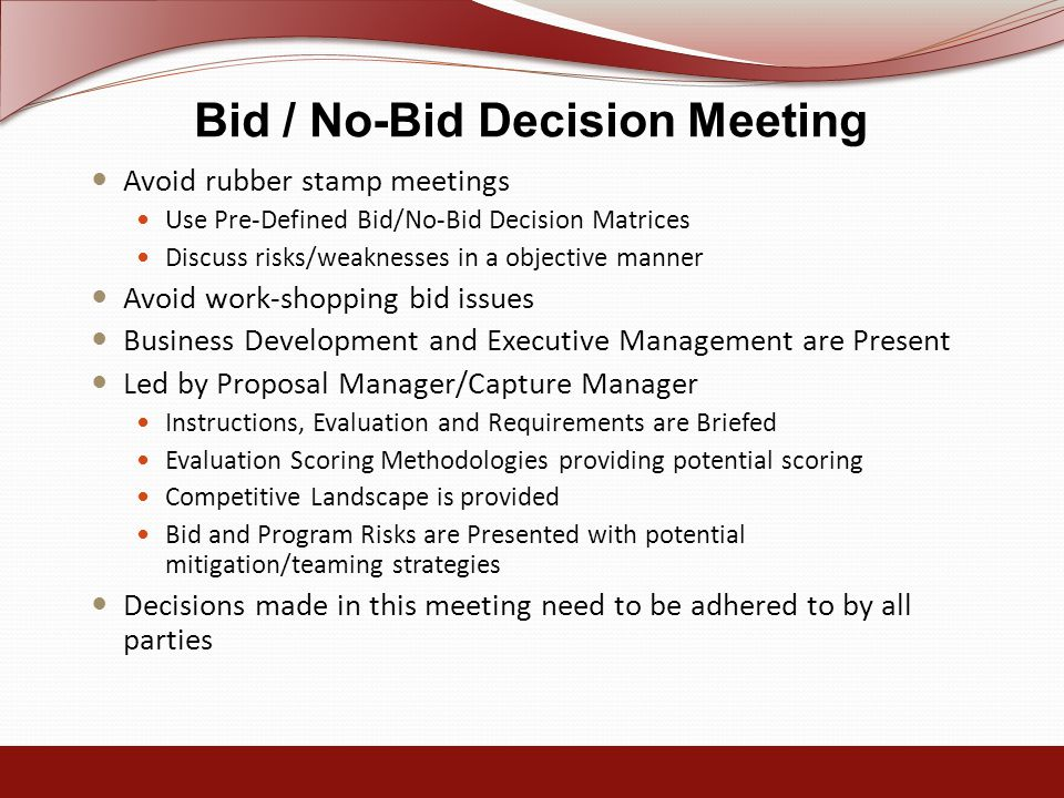 Bid / No-Bid Decision Meeting Avoid rubber stamp meetings Use Pre-Defined Bid/No-Bid Decision Matrices Discuss risks/weaknesses in a objective manner Avoid work-shopping bid issues Business Development and Executive Management are Present Led by Proposal Manager/Capture Manager Instructions, Evaluation and Requirements are Briefed Evaluation Scoring Methodologies providing potential scoring Competitive Landscape is provided Bid and Program Risks are Presented with potential mitigation/teaming strategies Decisions made in this meeting need to be adhered to by all parties