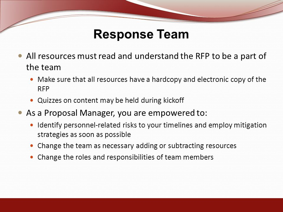 Response Team All resources must read and understand the RFP to be a part of the team Make sure that all resources have a hardcopy and electronic copy of the RFP Quizzes on content may be held during kickoff As a Proposal Manager, you are empowered to: Identify personnel-related risks to your timelines and employ mitigation strategies as soon as possible Change the team as necessary adding or subtracting resources Change the roles and responsibilities of team members